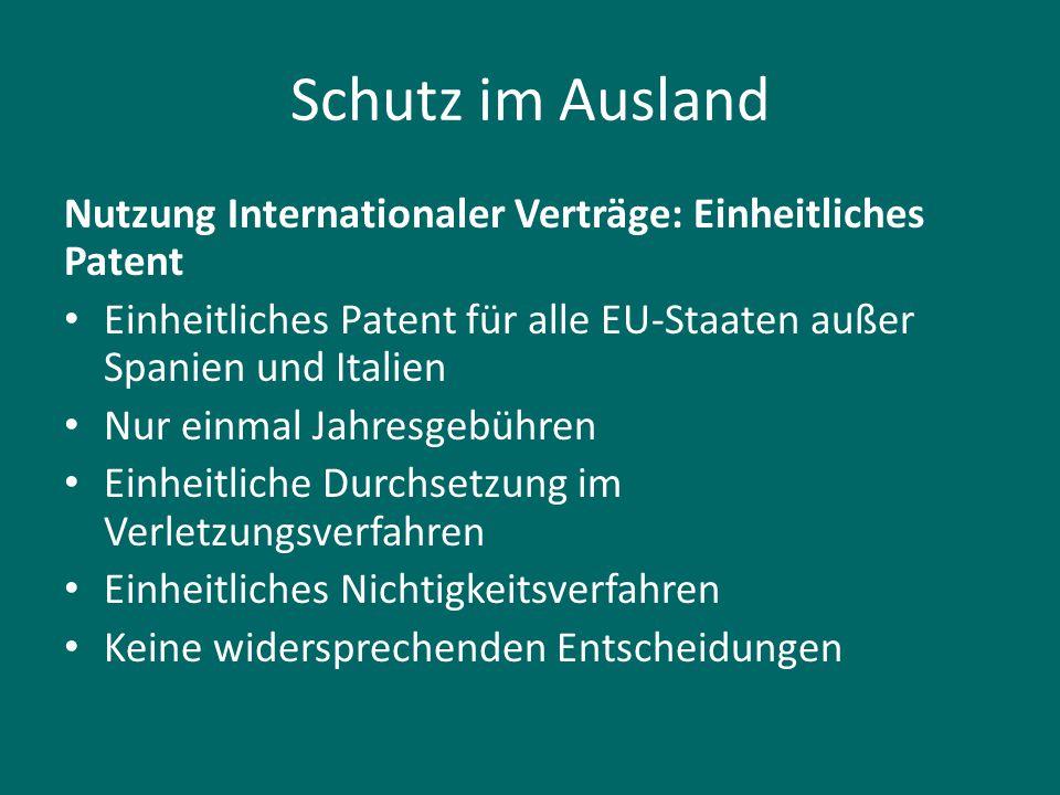 Schutz im Ausland Nutzung Internationaler Verträge: Einheitliches Patent Einheitliches Patent für alle EU-Staaten außer Spanien und Italien Nur einmal