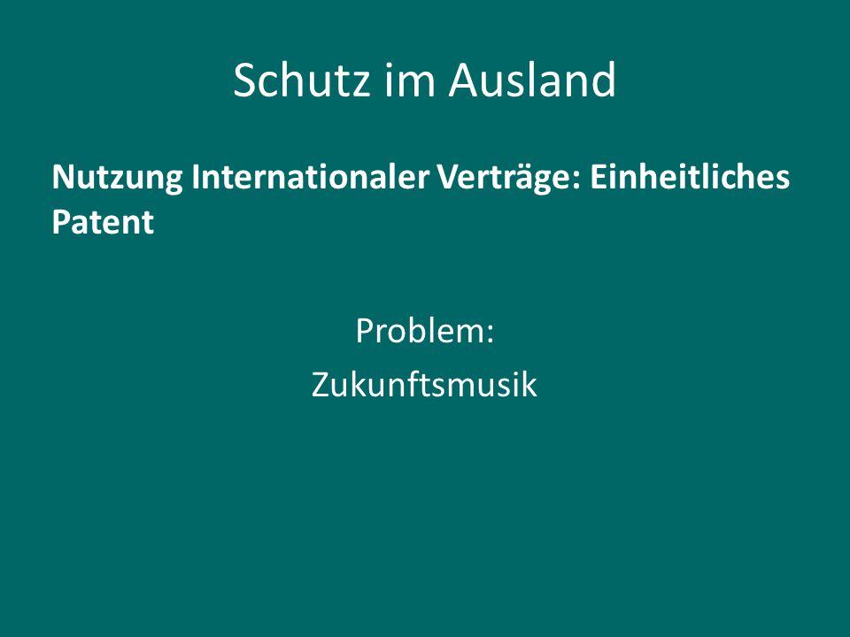 Schutz im Ausland Nutzung Internationaler Verträge: Einheitliches Patent Problem: Zukunftsmusik