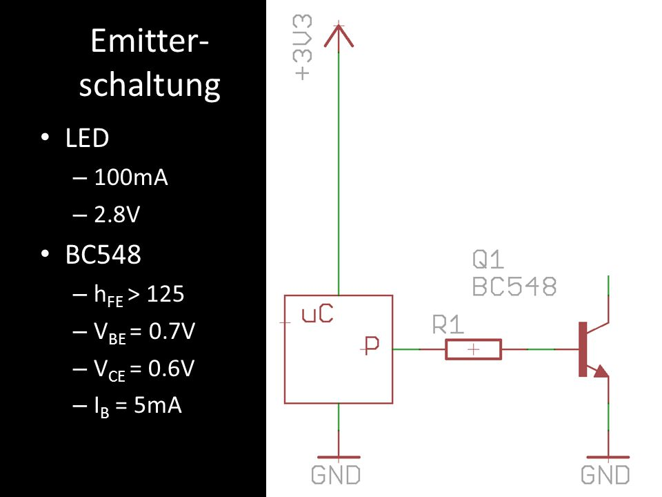 Emitter- schaltung LED – 100mA – 2.8V BC548 – h FE > 125 – V BE = 0.7V – V CE = 0.6V – I B = 5mA