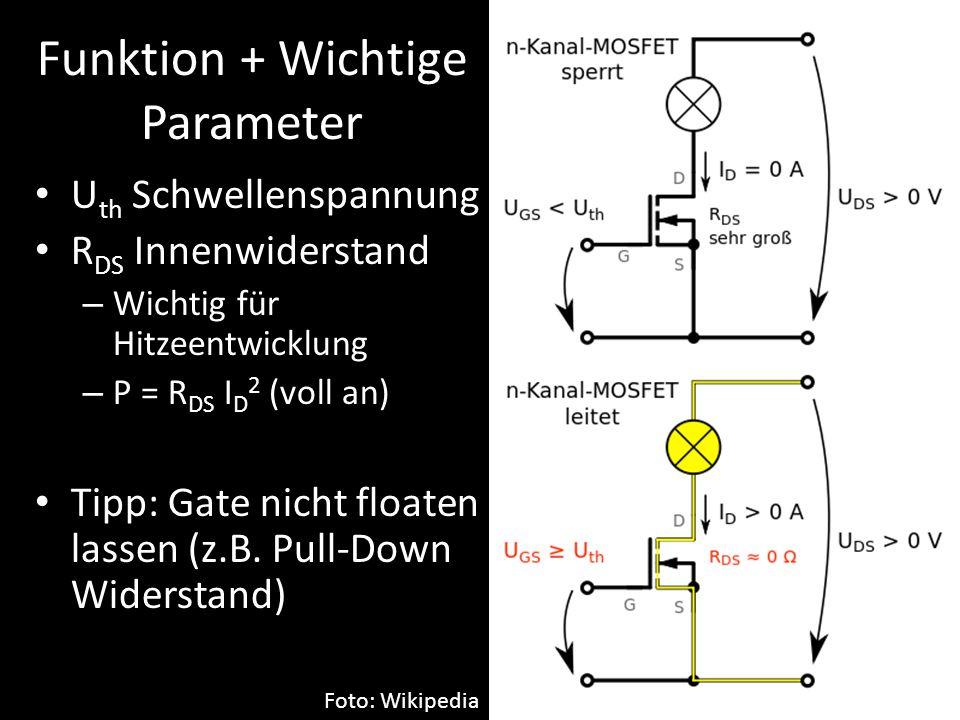 Funktion + Wichtige Parameter U th Schwellenspannung R DS Innenwiderstand – Wichtig für Hitzeentwicklung – P = R DS I D 2 (voll an) Tipp: Gate nicht f