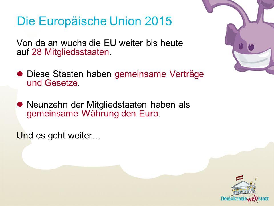 Die Europäische Union 2015 Von da an wuchs die EU weiter bis heute auf 28 Mitgliedsstaaten. Diese Staaten haben gemeinsame Verträge und Gesetze. Neunz