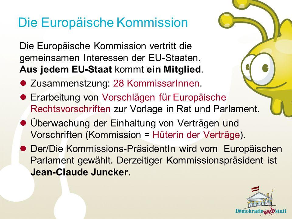 Die Europäische Kommission Die Europäische Kommission vertritt die gemeinsamen Interessen der EU-Staaten. Aus jedem EU-Staat kommt ein Mitglied. Zusam