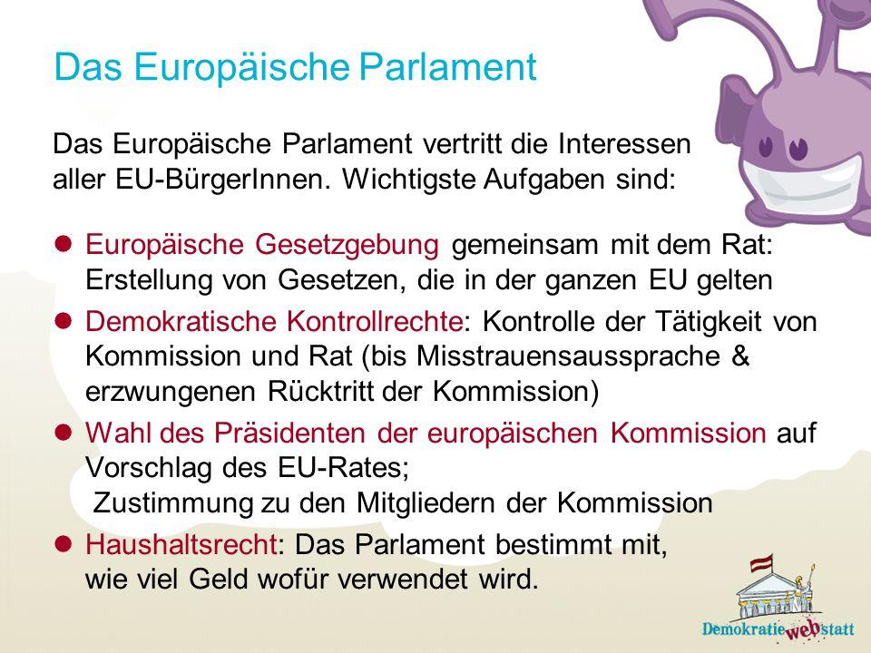 Das Europäische Parlament Das Europäische Parlament vertritt die Interessen aller EU-BürgerInnen. Wichtigste Aufgaben sind: Europäische Gesetzgebung g