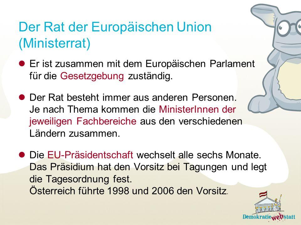 Der Rat der Europäischen Union (Ministerrat) Er ist zusammen mit dem Europäischen Parlament für die Gesetzgebung zuständig. Der Rat besteht immer aus