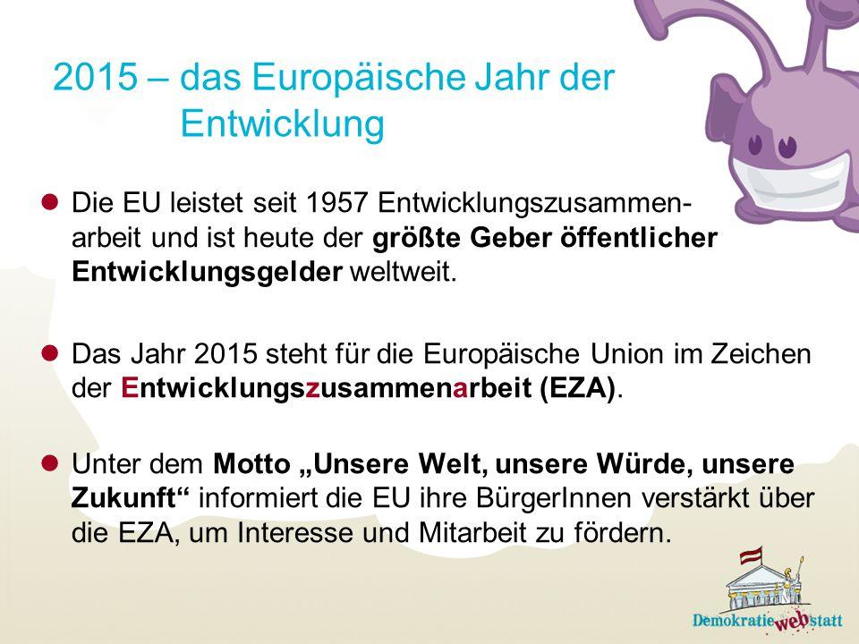 2015 – das Europäische Jahr der Entwicklung Die EU leistet seit 1957 Entwicklungszusammen- arbeit und ist heute der größte Geber öffentlicher Entwickl