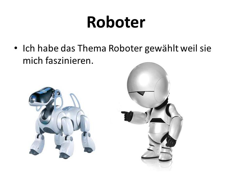 Roboter Ich habe das Thema Roboter gewählt weil sie mich faszinieren.