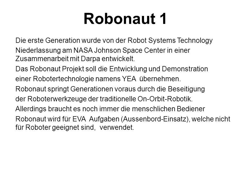 Robonaut 1 Die erste Generation wurde von der Robot Systems Technology Niederlassung am NASA Johnson Space Center in einer Zusammenarbeit mit Darpa entwickelt.