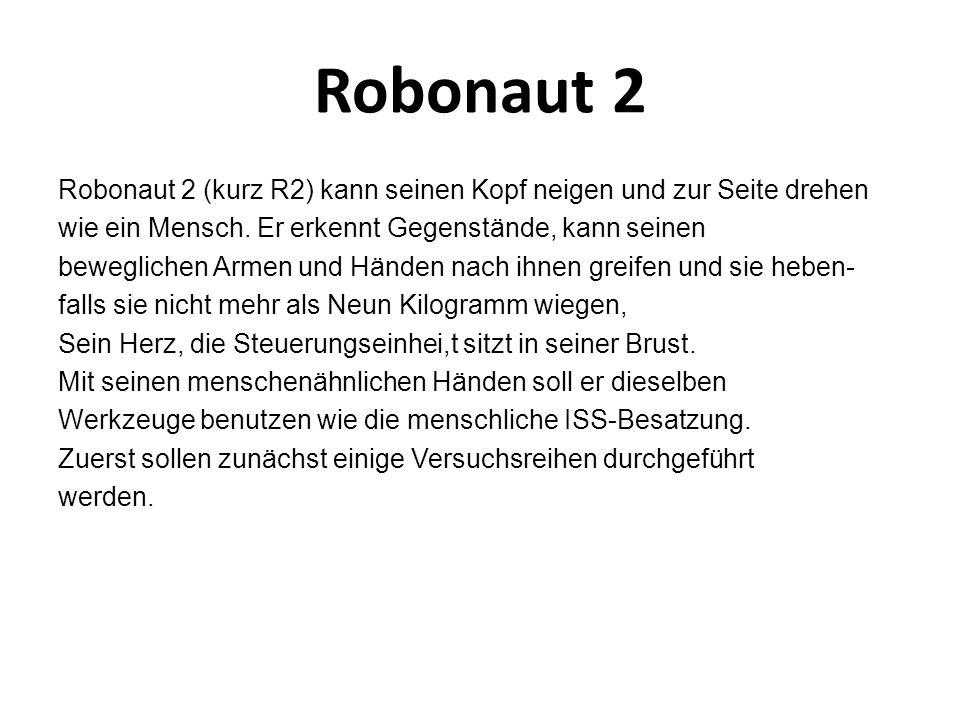 Robonaut 2 Robonaut 2 (kurz R2) kann seinen Kopf neigen und zur Seite drehen wie ein Mensch.