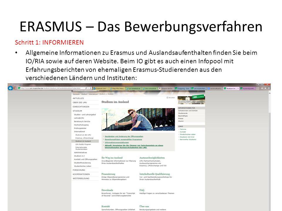 ERASMUS – Das Bewerbungsverfahren Schritt 1: INFORMIEREN Allgemeine Informationen zu Erasmus und Auslandsaufenthalten finden Sie beim IO/RIA sowie auf