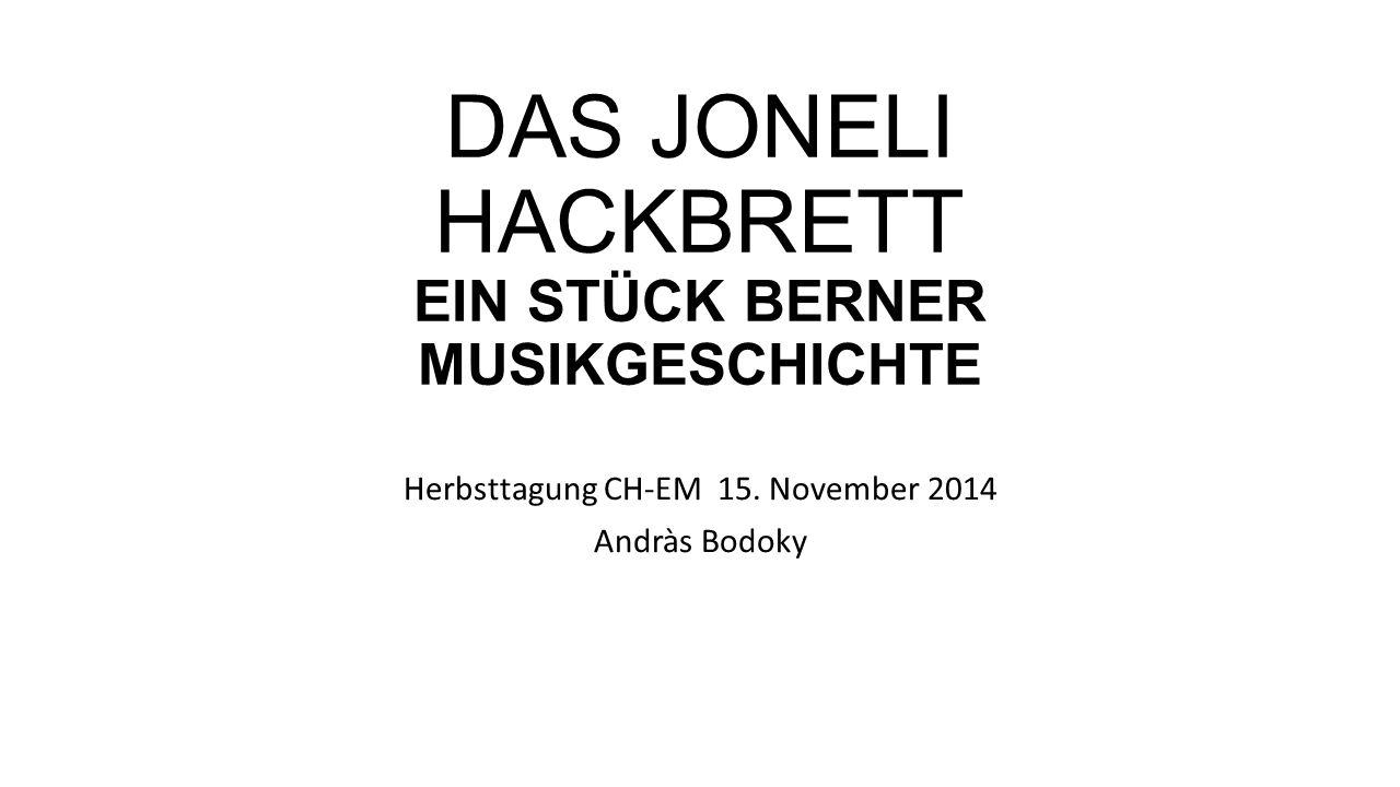 DAS JONELI HACKBRETT EIN STÜCK BERNER MUSIKGESCHICHTE Herbsttagung CH-EM 15. November 2014 Andràs Bodoky