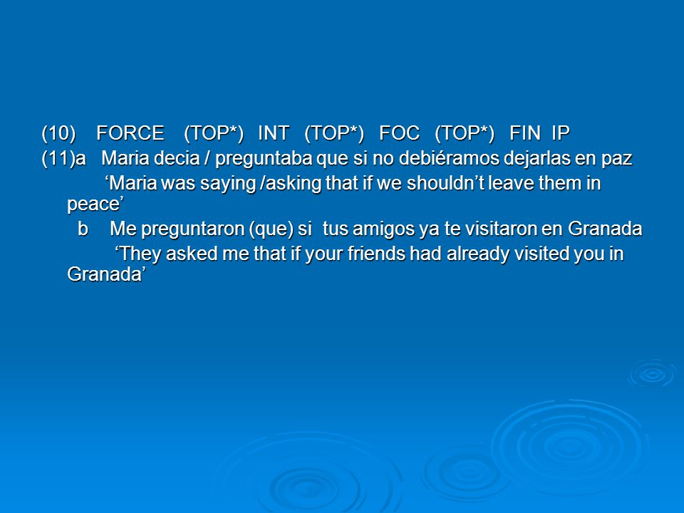 (10) FORCE (TOP*) INT (TOP*) FOC (TOP*) FIN IP (11)a Maria decia / preguntaba que si no debiéramos dejarlas en paz 'Maria was saying /asking that if we shouldn't leave them in peace' 'Maria was saying /asking that if we shouldn't leave them in peace' b Me preguntaron (que) si tus amigos ya te visitaron en Granada b Me preguntaron (que) si tus amigos ya te visitaron en Granada 'They asked me that if your friends had already visited you in Granada' 'They asked me that if your friends had already visited you in Granada'