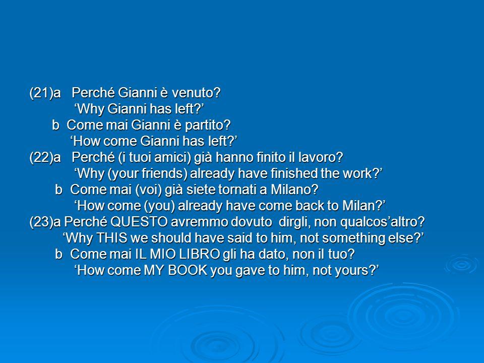 (21)a Perché Gianni è venuto? 'Why Gianni has left?' 'Why Gianni has left?' b Come mai Gianni è partito? b Come mai Gianni è partito? 'How come Gianni