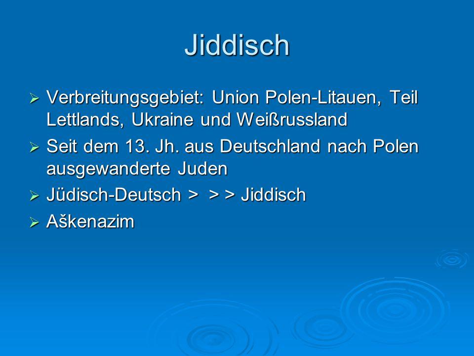 Jiddisch  Verbreitungsgebiet: Union Polen-Litauen, Teil Lettlands, Ukraine und Weißrussland  Seit dem 13. Jh. aus Deutschland nach Polen ausgewander