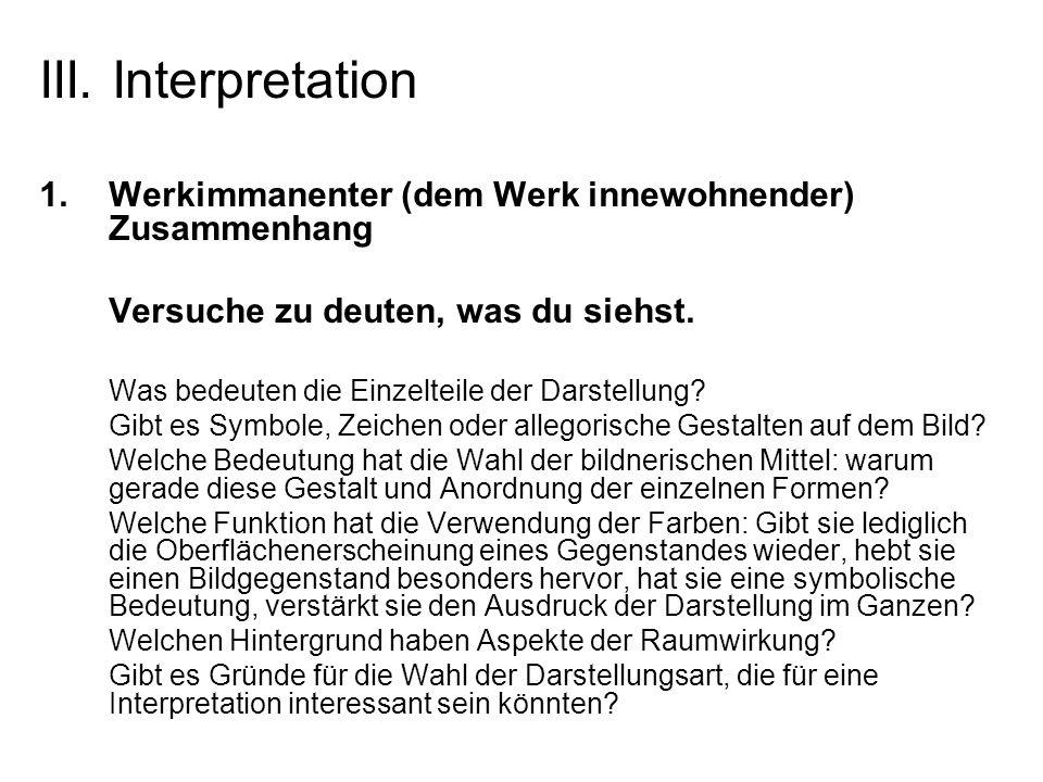 III. Interpretation 1.Werkimmanenter (dem Werk innewohnender) Zusammenhang Versuche zu deuten, was du siehst. Was bedeuten die Einzelteile der Darstel