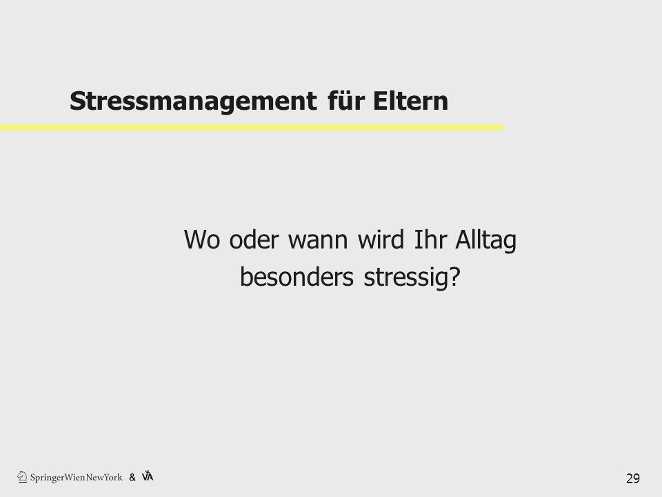 Stressmanagement für Eltern Wo oder wann wird Ihr Alltag besonders stressig? 29