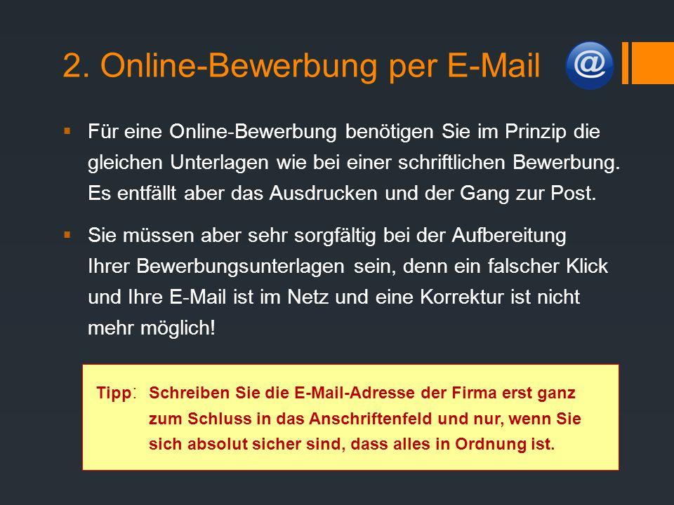 2. Online-Bewerbung per E-Mail  Für eine Online-Bewerbung benötigen Sie im Prinzip die gleichen Unterlagen wie bei einer schriftlichen Bewerbung. Es