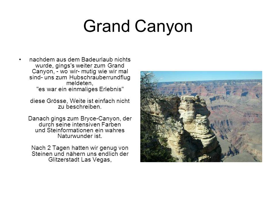Grand Canyon nachdem aus dem Badeurlaub nichts wurde, gings s weiter zum Grand Canyon, - wo wir- mutig wie wir mal sind- uns zum Hubschrauberrundflug meldeten, es war ein einmaliges Erlebnis diese Grösse, Weite ist einfach nicht zu beschreiben.