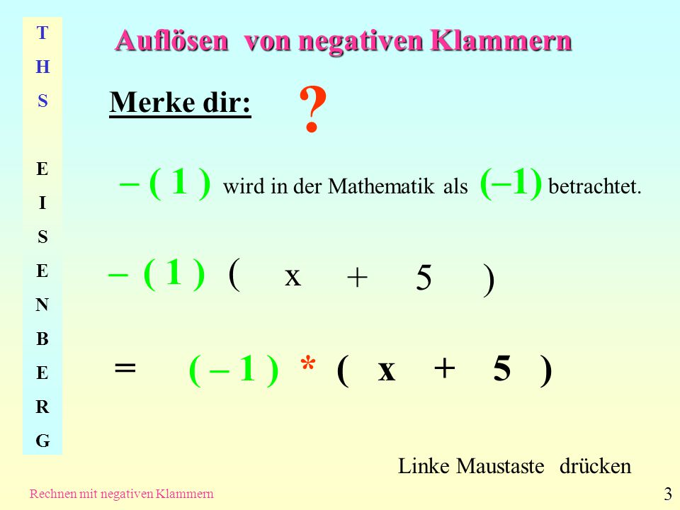 Auflösen von negativen Klammern THSEISENBERGTHSEISENBERG Rechnen mit negativen Klammern 4 (-1) * 5 Linke Maustaste drücken - ( 1 ) * ( x + 5 ) = ( -1 * 5 ) (- 5 ) - 5 (- 1 * x) + (- 1) * x+ +- 1 x - x Alles klar.