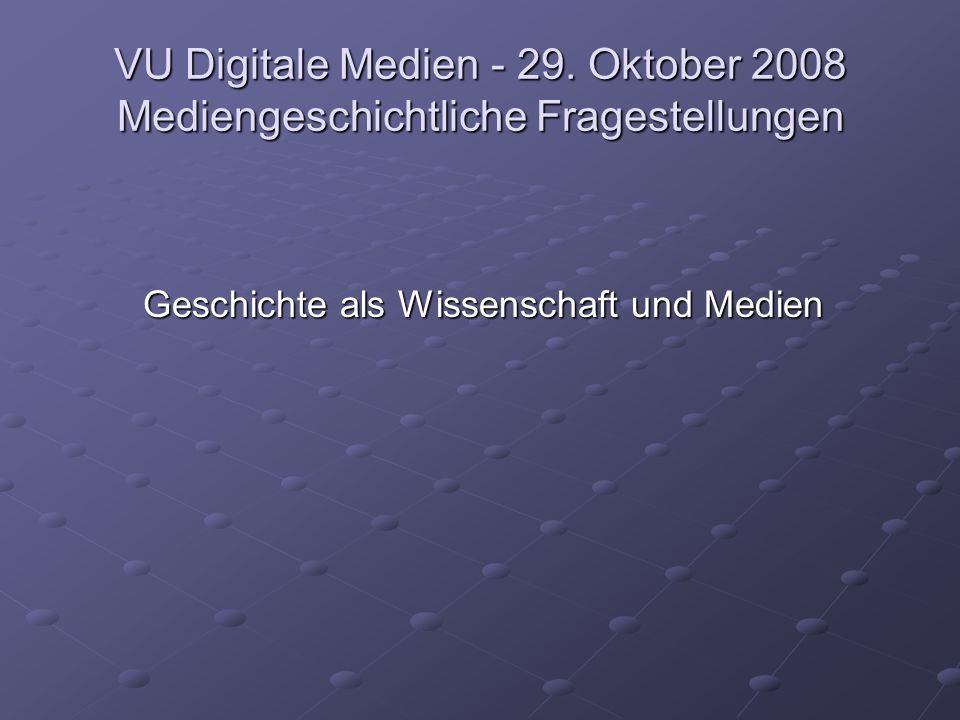 VU Digitale Medien - 29. Oktober 2008 Mediengeschichtliche Fragestellungen Geschichte als Wissenschaft und Medien