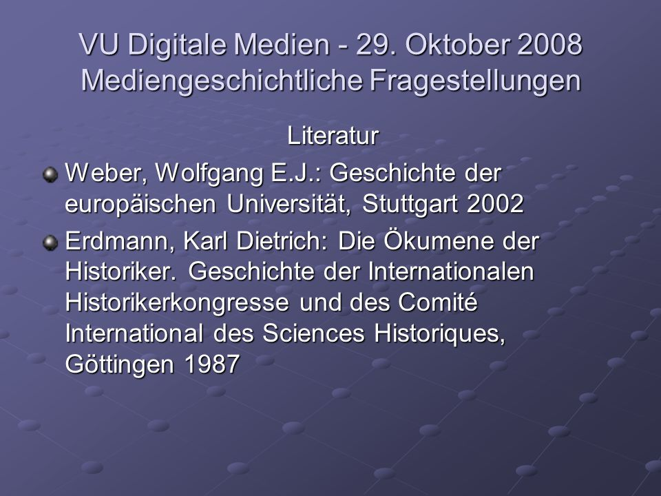 VU Digitale Medien - 29. Oktober 2008 Mediengeschichtliche Fragestellungen Literatur Weber, Wolfgang E.J.: Geschichte der europäischen Universität, St