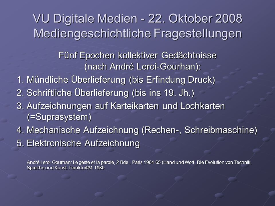 VU Digitale Medien - 22. Oktober 2008 Mediengeschichtliche Fragestellungen Fünf Epochen kollektiver Gedächtnisse (nach André Leroi-Gourhan): 1. Mündli