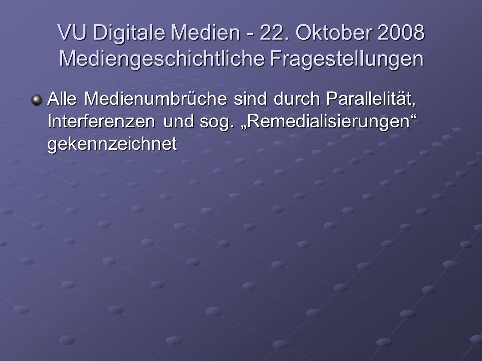"""VU Digitale Medien - 22. Oktober 2008 Mediengeschichtliche Fragestellungen Alle Medienumbrüche sind durch Parallelität, Interferenzen und sog. """"Remedi"""