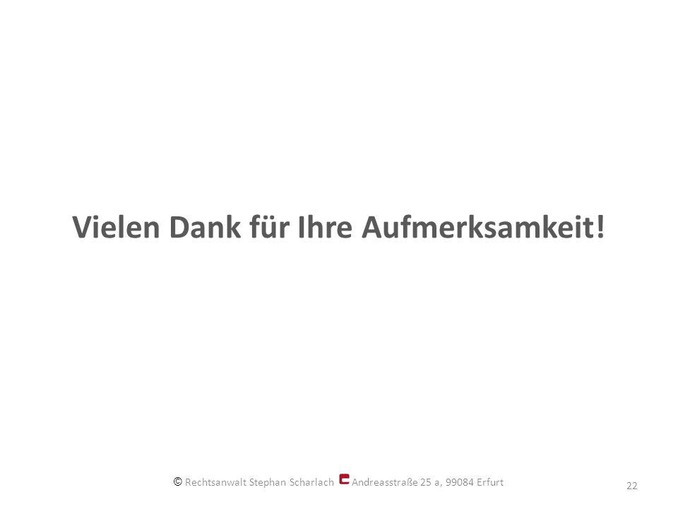 Vielen Dank für Ihre Aufmerksamkeit! © Rechtsanwalt Stephan Scharlach Andreasstraße 25 a, 99084 Erfurt 22