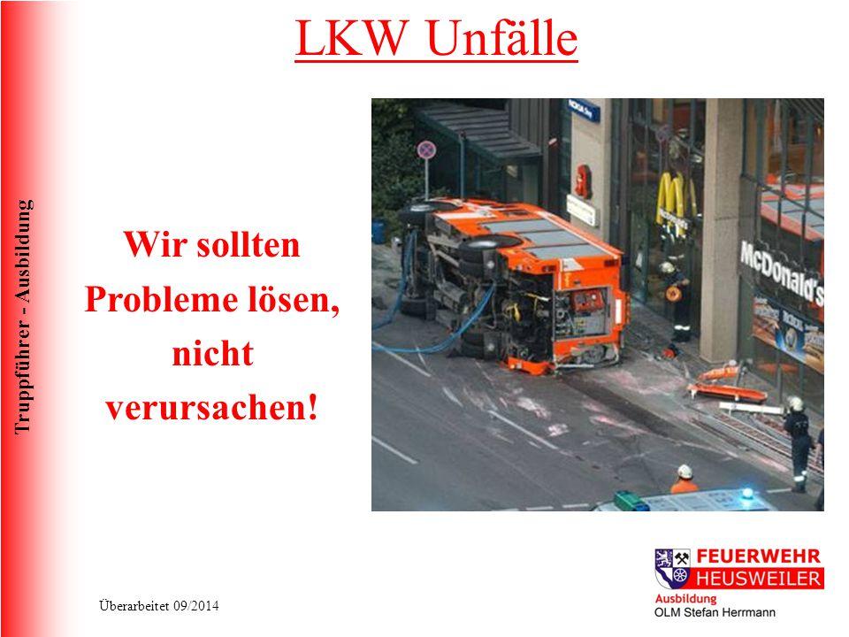 Truppführer - Ausbildung Überarbeitet 09/2014 Wir sollten Probleme lösen, nicht verursachen! LKW Unfälle