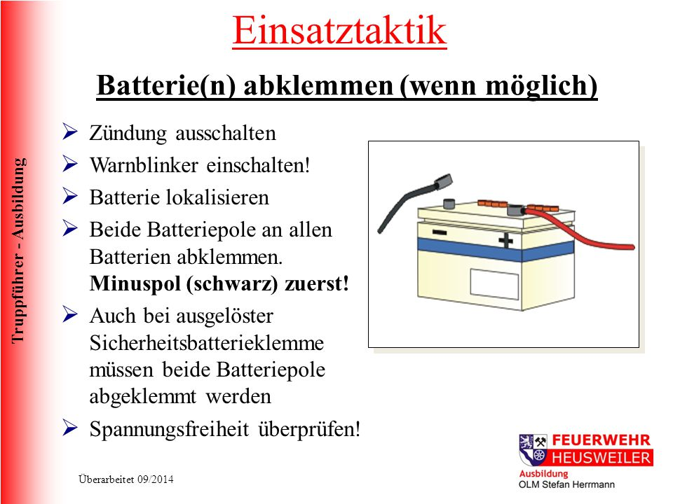 Truppführer - Ausbildung Überarbeitet 09/2014  Zündung ausschalten  Warnblinker einschalten!  Batterie lokalisieren  Beide Batteriepole an allen B