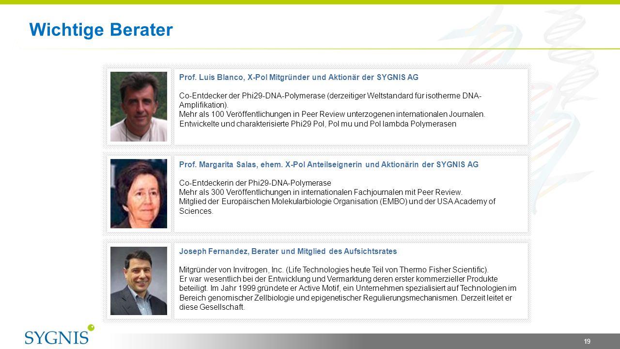 Wichtige Berater 19 Prof. Luis Blanco, X-Pol Mitgründer und Aktionär der SYGNIS AG Co-Entdecker der Phi29-DNA-Polymerase (derzeitiger Weltstandard für