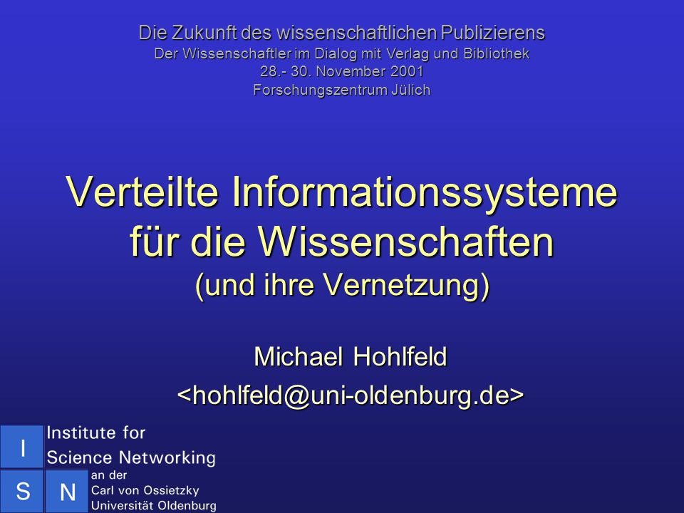 Verteilte Informationssysteme für die Wissenschaften (und ihre Vernetzung) Michael Hohlfeld <hohlfeld@uni-oldenburg.de> Die Zukunft des wissenschaftli