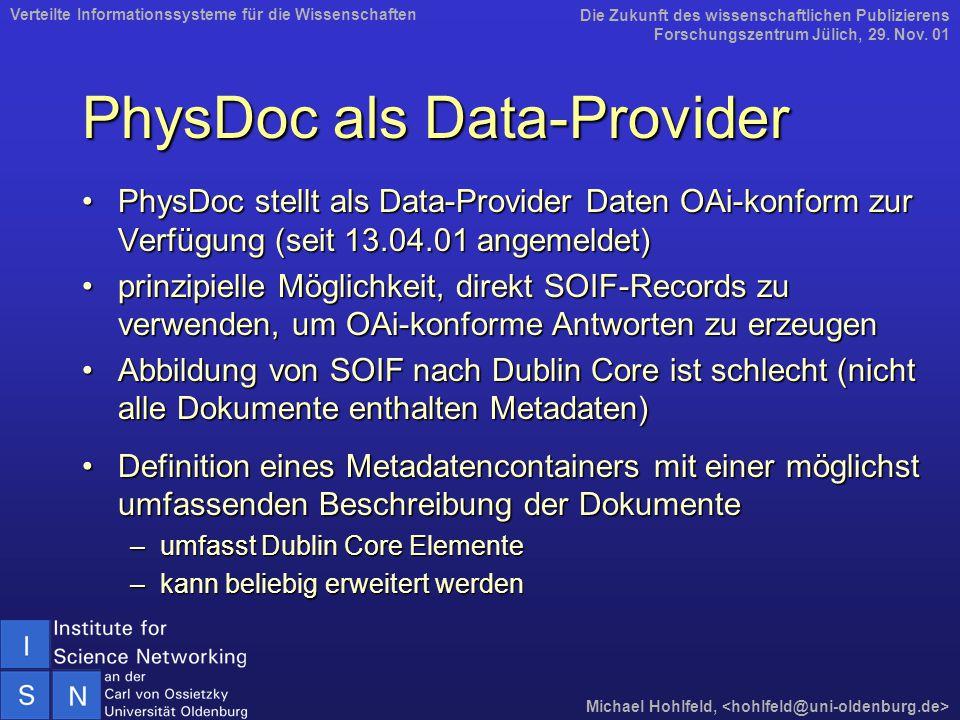 PhysDoc als Data-Provider PhysDoc stellt als Data-Provider Daten OAi-konform zur Verfügung (seit 13.04.01 angemeldet)PhysDoc stellt als Data-Provider Daten OAi-konform zur Verfügung (seit 13.04.01 angemeldet) prinzipielle Möglichkeit, direkt SOIF-Records zu verwenden, um OAi-konforme Antworten zu erzeugenprinzipielle Möglichkeit, direkt SOIF-Records zu verwenden, um OAi-konforme Antworten zu erzeugen Abbildung von SOIF nach Dublin Core ist schlecht (nicht alle Dokumente enthalten Metadaten)Abbildung von SOIF nach Dublin Core ist schlecht (nicht alle Dokumente enthalten Metadaten) Definition eines Metadatencontainers mit einer möglichst umfassenden Beschreibung der DokumenteDefinition eines Metadatencontainers mit einer möglichst umfassenden Beschreibung der Dokumente –umfasst Dublin Core Elemente –kann beliebig erweitert werden Die Zukunft des wissenschaftlichen Publizierens Forschungszentrum Jülich, 29.