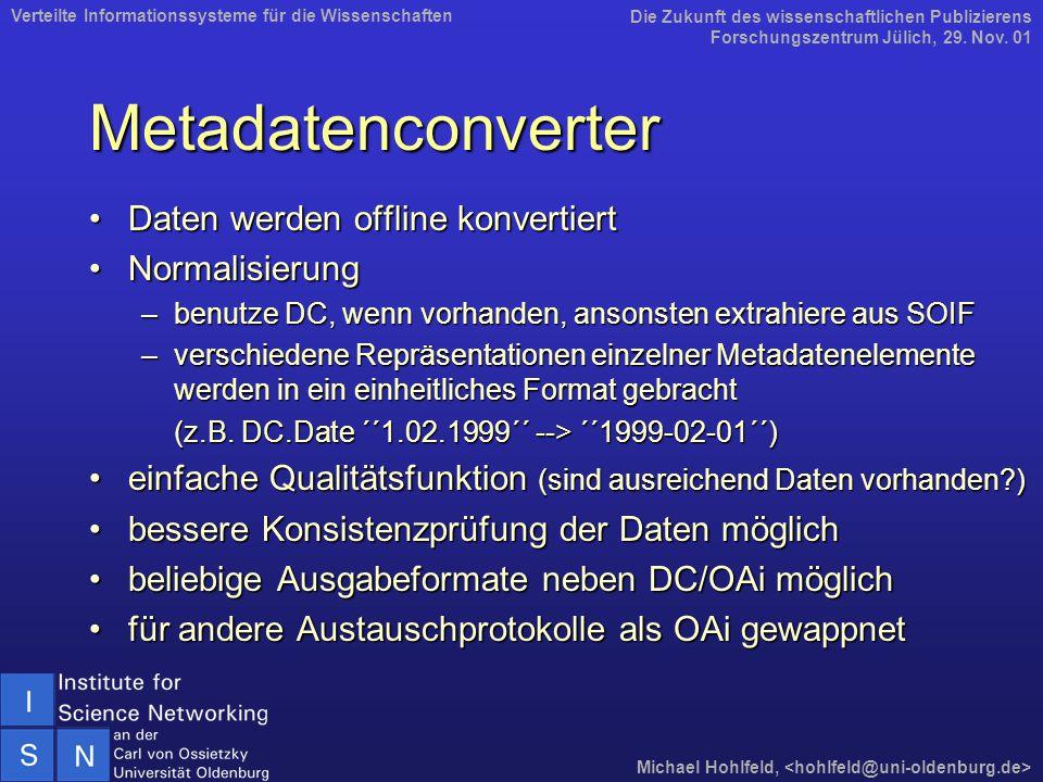 Metadatenconverter Daten werden offline konvertiertDaten werden offline konvertiert NormalisierungNormalisierung –benutze DC, wenn vorhanden, ansonsten extrahiere aus SOIF –verschiedene Repräsentationen einzelner Metadatenelemente werden in ein einheitliches Format gebracht (z.B.