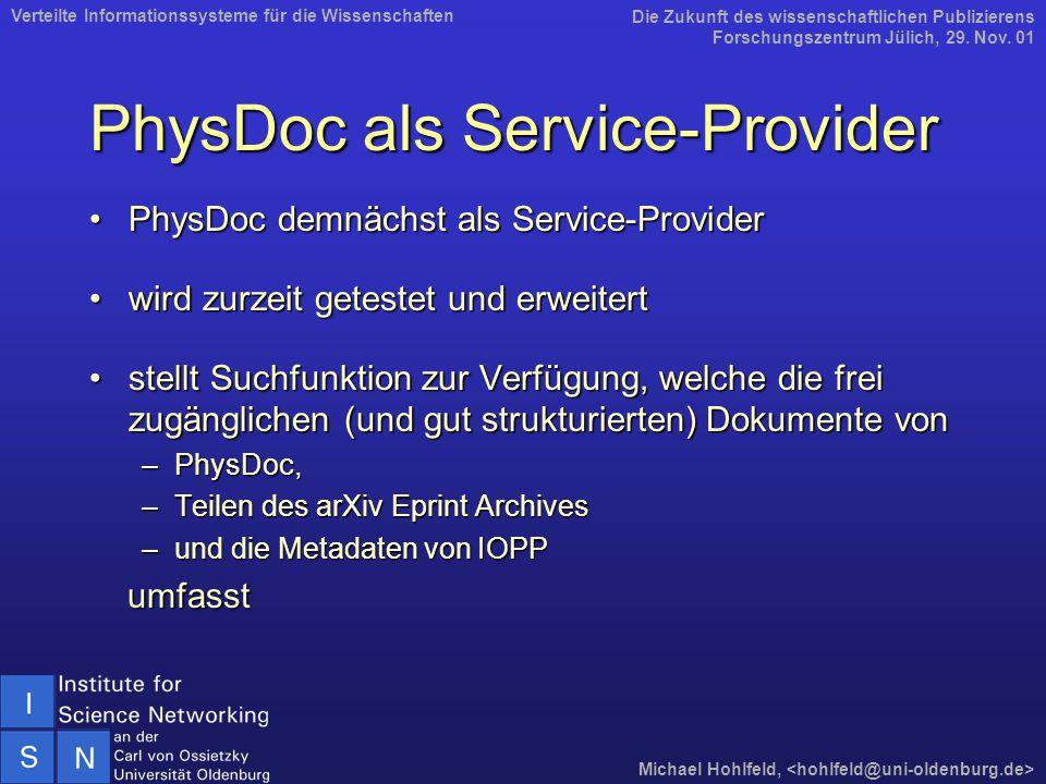 PhysDoc als Service-Provider PhysDoc demnächst als Service-ProviderPhysDoc demnächst als Service-Provider wird zurzeit getestet und erweitertwird zurzeit getestet und erweitert stellt Suchfunktion zur Verfügung, welche die frei zugänglichen (und gut strukturierten) Dokumente vonstellt Suchfunktion zur Verfügung, welche die frei zugänglichen (und gut strukturierten) Dokumente von –PhysDoc, –Teilen des arXiv Eprint Archives –und die Metadaten von IOPP umfasst umfasst Die Zukunft des wissenschaftlichen Publizierens Forschungszentrum Jülich, 29.
