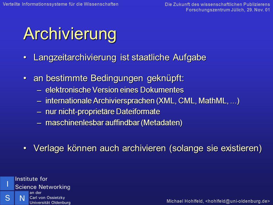 Archivierung Langzeitarchivierung ist staatliche AufgabeLangzeitarchivierung ist staatliche Aufgabe an bestimmte Bedingungen geknüpft:an bestimmte Bedingungen geknüpft: –elektronische Version eines Dokumentes –internationale Archiviersprachen (XML, CML, MathML,...) –nur nicht-proprietäre Dateiformate –maschinenlesbar auffindbar (Metadaten) Verlage können auch archivieren (solange sie existieren)Verlage können auch archivieren (solange sie existieren) Die Zukunft des wissenschaftlichen Publizierens Forschungszentrum Jülich, 29.