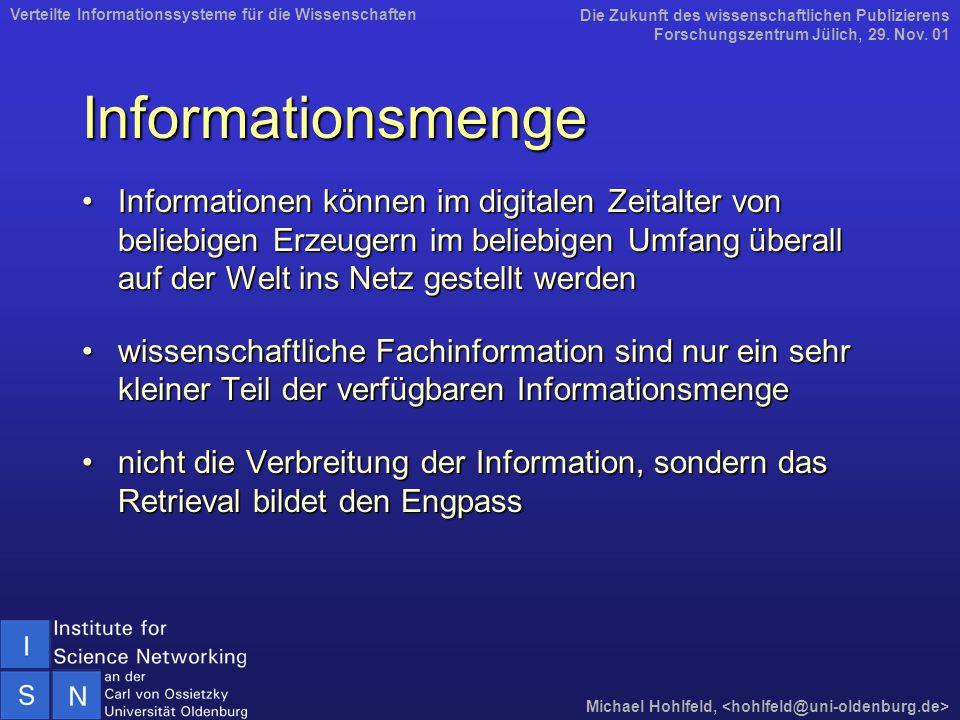 Informationsmenge Informationen können im digitalen Zeitalter von beliebigen Erzeugern im beliebigen Umfang überall auf der Welt ins Netz gestellt werdenInformationen können im digitalen Zeitalter von beliebigen Erzeugern im beliebigen Umfang überall auf der Welt ins Netz gestellt werden wissenschaftliche Fachinformation sind nur ein sehr kleiner Teil der verfügbaren Informationsmengewissenschaftliche Fachinformation sind nur ein sehr kleiner Teil der verfügbaren Informationsmenge nicht die Verbreitung der Information, sondern das Retrieval bildet den Engpassnicht die Verbreitung der Information, sondern das Retrieval bildet den Engpass Die Zukunft des wissenschaftlichen Publizierens Forschungszentrum Jülich, 29.