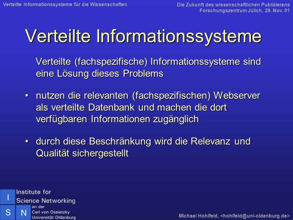 Verteilte Informationssysteme Verteilte (fachspezifische) Informationssysteme sind eine Lösung dieses Problems Verteilte (fachspezifische) Informationssysteme sind eine Lösung dieses Problems nutzen die relevanten (fachspezifischen) Webserver als verteilte Datenbank und machen die dort verfügbaren Informationen zugänglichnutzen die relevanten (fachspezifischen) Webserver als verteilte Datenbank und machen die dort verfügbaren Informationen zugänglich durch diese Beschränkung wird die Relevanz und Qualität sichergestelltdurch diese Beschränkung wird die Relevanz und Qualität sichergestellt Die Zukunft des wissenschaftlichen Publizierens Forschungszentrum Jülich, 29.