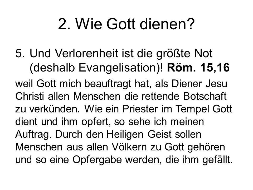 2. Wie Gott dienen? 5.Und Verlorenheit ist die größte Not (deshalb Evangelisation)! Röm. 15,16 weil Gott mich beauftragt hat, als Diener Jesu Christi