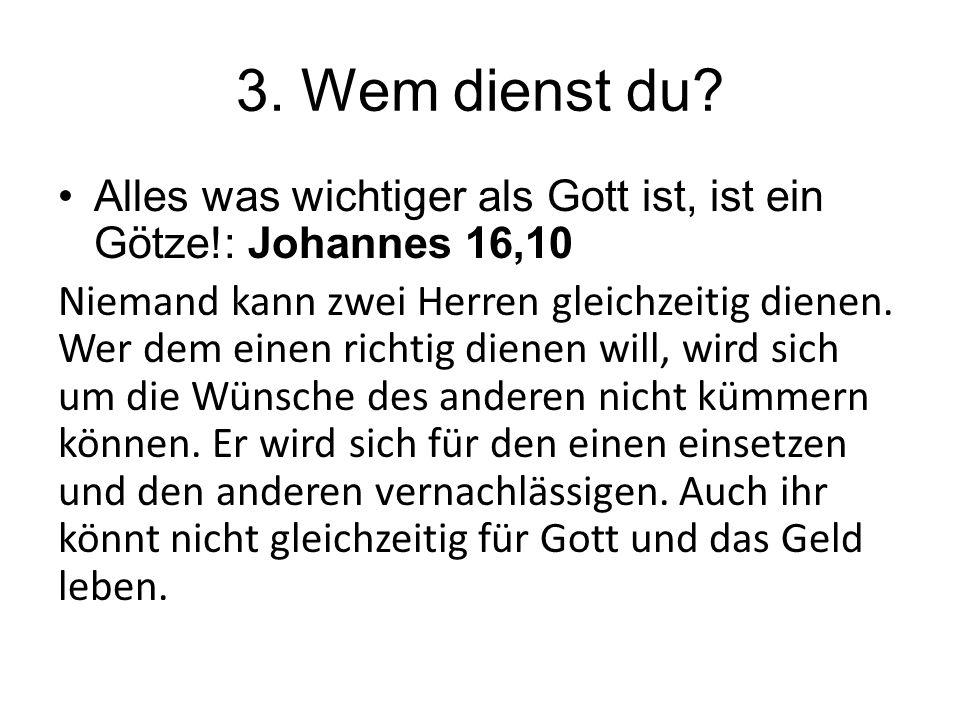 3. Wem dienst du? Alles was wichtiger als Gott ist, ist ein Götze!: Johannes 16,10 Niemand kann zwei Herren gleichzeitig dienen. Wer dem einen richtig