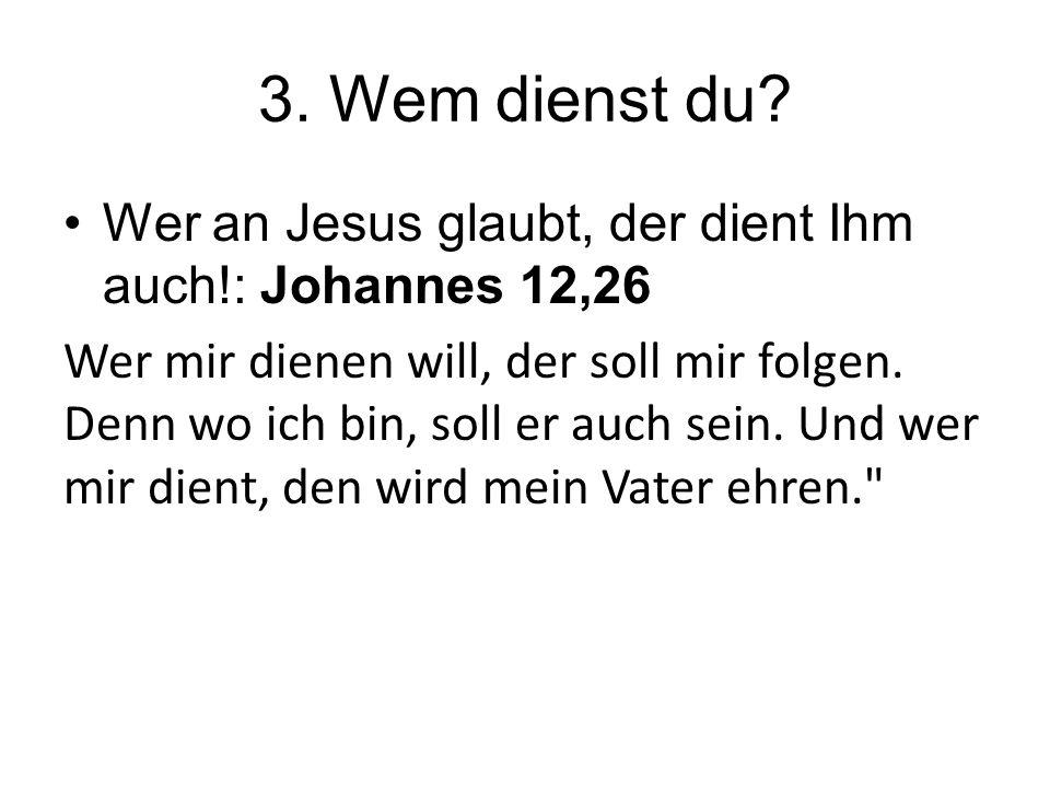 3. Wem dienst du? Wer an Jesus glaubt, der dient Ihm auch!: Johannes 12,26 Wer mir dienen will, der soll mir folgen. Denn wo ich bin, soll er auch sei