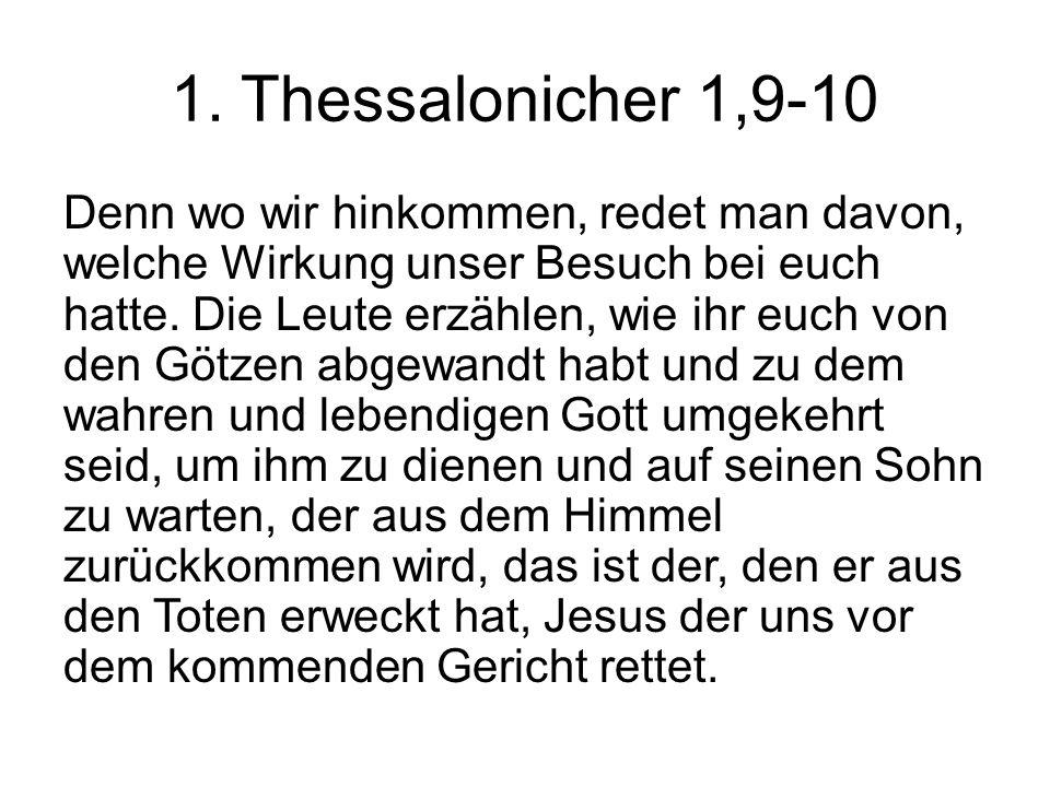 1. Thessalonicher 1,9-10 Denn wo wir hinkommen, redet man davon, welche Wirkung unser Besuch bei euch hatte. Die Leute erzählen, wie ihr euch von den