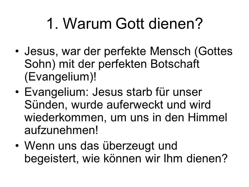 1. Warum Gott dienen? Jesus, war der perfekte Mensch (Gottes Sohn) mit der perfekten Botschaft (Evangelium)! Evangelium: Jesus starb für unser Sünden,