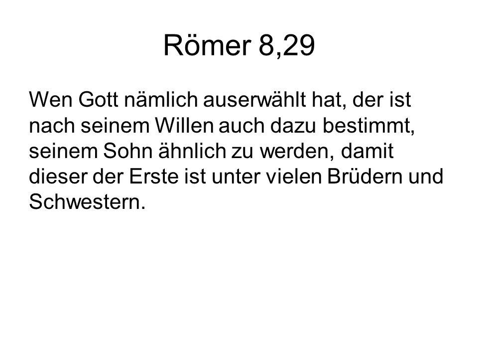 Römer 8,29 Wen Gott nämlich auserwählt hat, der ist nach seinem Willen auch dazu bestimmt, seinem Sohn ähnlich zu werden, damit dieser der Erste ist unter vielen Brüdern und Schwestern.