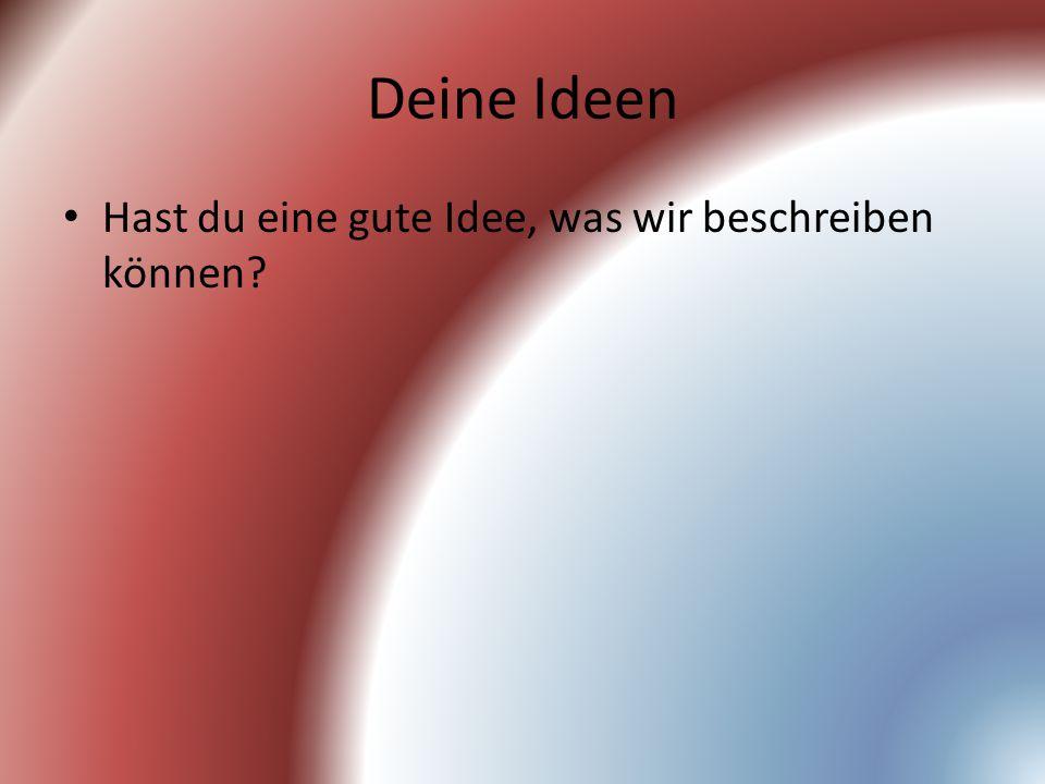 Deine Ideen Hast du eine gute Idee, was wir beschreiben können?