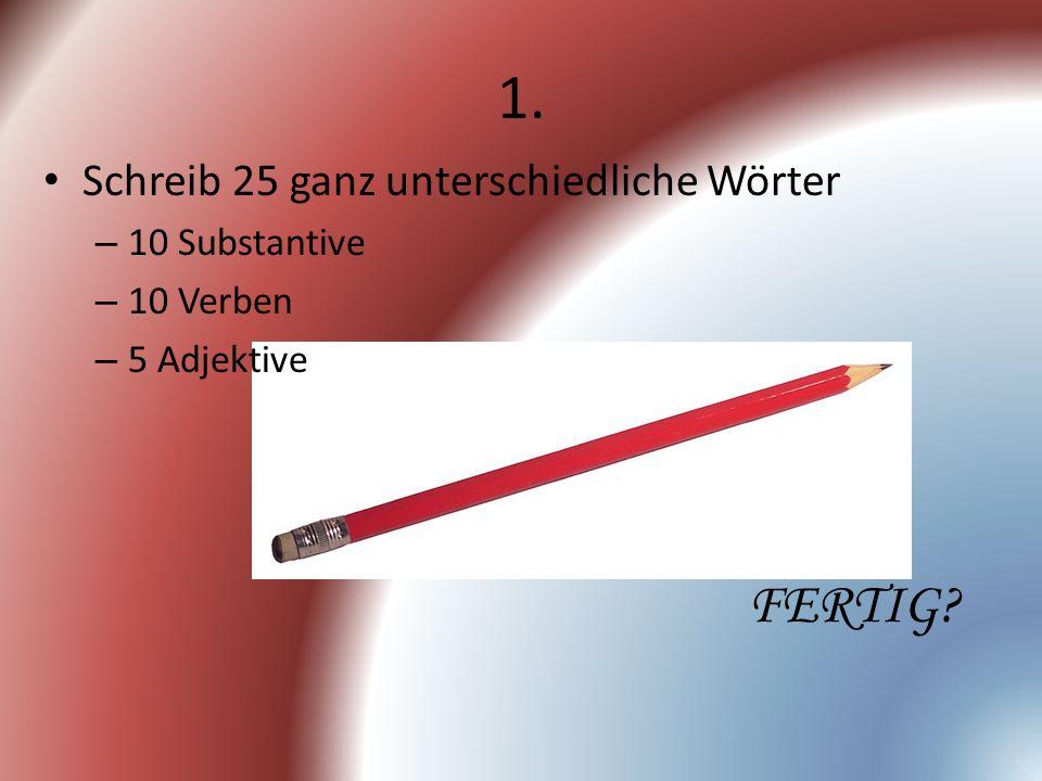 1. Schreib 25 ganz unterschiedliche Wörter – 10 Substantive – 10 Verben – 5 Adjektive FERTIG?