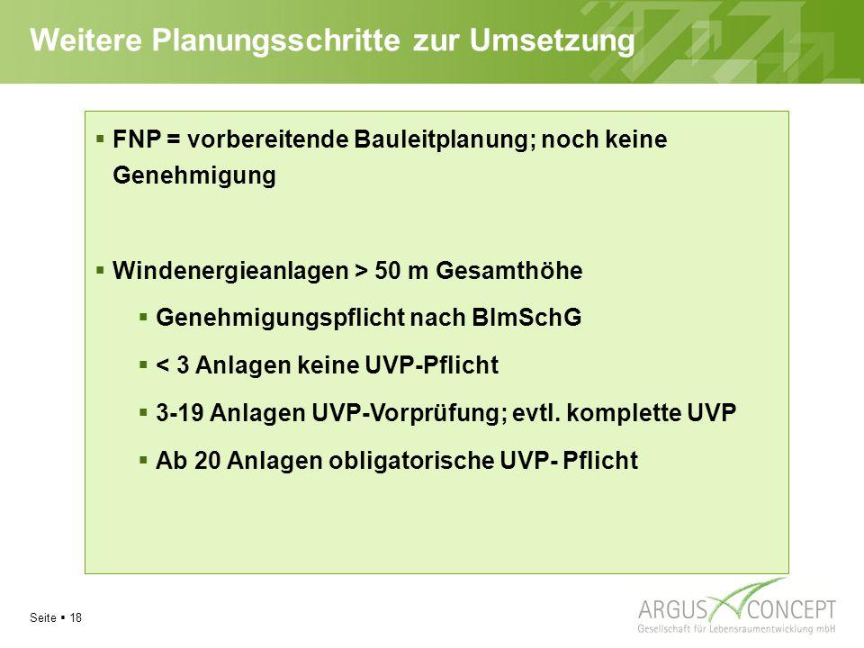 Seite  18 Weitere Planungsschritte zur Umsetzung  FNP = vorbereitende Bauleitplanung; noch keine Genehmigung  Windenergieanlagen > 50 m Gesamthöhe  Genehmigungspflicht nach BImSchG  < 3 Anlagen keine UVP-Pflicht  3-19 Anlagen UVP-Vorprüfung; evtl.