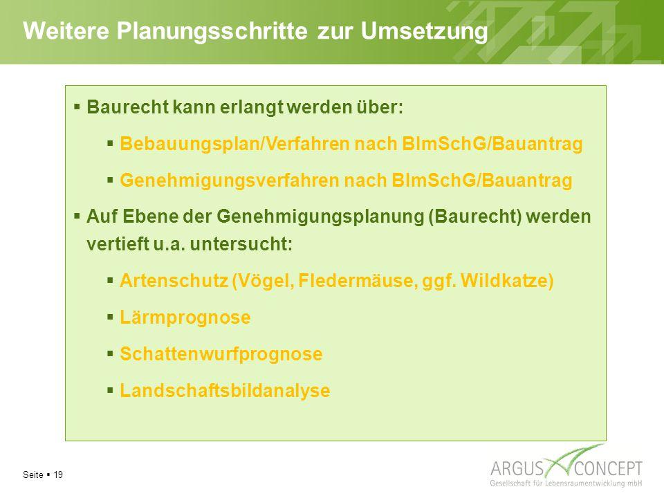 Seite  19 Weitere Planungsschritte zur Umsetzung  Baurecht kann erlangt werden über:  Bebauungsplan/Verfahren nach BImSchG/Bauantrag  Genehmigungsverfahren nach BImSchG/Bauantrag  Auf Ebene der Genehmigungsplanung (Baurecht) werden vertieft u.a.