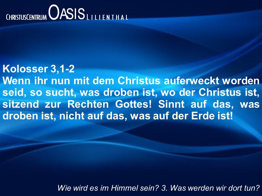 Kolosser 3,1-2 Wenn ihr nun mit dem Christus auferweckt worden seid, so sucht, was droben ist, wo der Christus ist, sitzend zur Rechten Gottes.