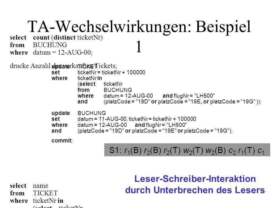 """TA-Wechselwirkungen: Beispiel 4 updateTICKET setticketNr = ticketNr + 100000 whereticketNr in (selectticketNr fromBUCHUNG wheredatum = 12-AUG-00 and flugNr = LH500 and(platzCode = 19D or platzCode = 19E"""" or platzCode = 19G )); updateBUCHUNG setdatum = 11-AUG-00, ticketNr = ticketNr + 100000 wheredatum = 12-AUG-00 and flugNr = LH500 and(platzCode = 19D or platzCode = 19E or platzCode = 19G ); commit; Schreiber-Schreiber-Interaktion durch Unterbrechen des Schreibers S6: r 2 (B) r 2 (T) r 3 (T) w 3 (T) r 3 (B) w 3 (B) c 3 w 2 (T) w 2 (B) c 2 delete from TICKET where ticketNr = 7216087338; delete from BUCHUNG where ticketNr = 7216087338; commit;"""