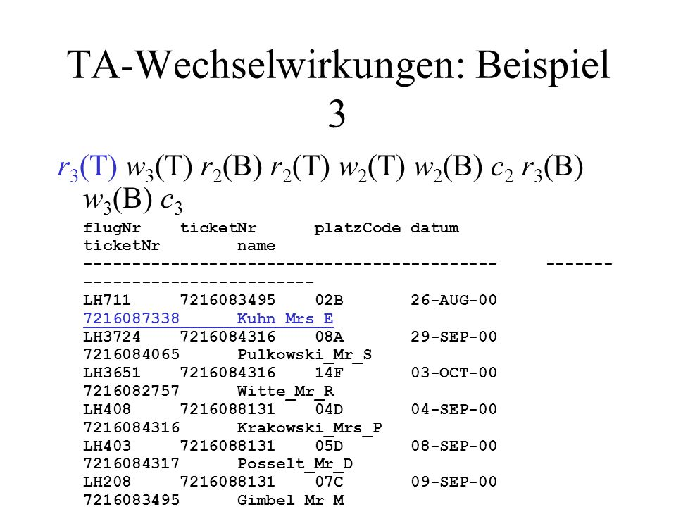 TA-Wechselwirkungen: Beispiel 3 r 3 (T) w 3 (T) r 2 (B) r 2 (T) w 2 (T) w 2 (B) c 2 r 3 (B) w 3 (B) c 3 flugNr ticketNr platzCode datum ticketNr name ------------------------------------------- ------- ------------------------ LH711 7216083495 02B 26-AUG-00 7216087338 Kuhn_Mrs_E LH3724 7216084316 08A 29-SEP-00 7216084065 Pulkowski_Mr_S LH3651 7216084316 14F 03-OCT-00 7216082757 Witte_Mr_R LH408 7216088131 04D 04-SEP-00 7216084316 Krakowski_Mrs_P LH403 7216088131 05D 08-SEP-00 7216084317 Posselt_Mr_D LH208 7216088131 07C 09-SEP-00 7216083495 Gimbel_Mr_M LH2419 7216083969 02E 01-SEP-00 7216083971 Muelle_Mrs_J LH4080 7216084728 10K 07-AUG-00 7216083970 Bender_Mr_P LH4171 7216084728 07A 11-AUG-00 7216080815 Lockemann_Mr_P LH191 7216084728 01K 11-AUG-00 7216080816 Simpson_Mr_B LH208 7216084069 05D 01-AUG-00 7216080817 Weinand_Mr_C LH3724 7216088132 07E 14-AUG-00 LH458 7216080815 81K 03-SEP-00 LH710 7216082757 34D 10-SEP-00 LH400 7216084317 05G 21-JUL-00 LH401 7216084317 05D 05-AUG-00 LH500 7216087338 19D 12-AUG-00 LH500 7216083970 19G 12-AUG-00 LH500 7216080817 19E 12-AUG-00 LH778 7216083911 83K 05-AUG-00 LH6390 7216083911 82A 06-AUG-00 T 3 liest TICKET und selektiert.